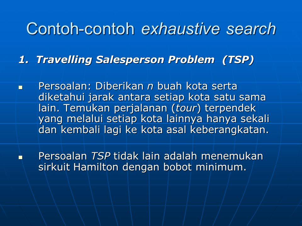 Contoh-contoh exhaustive search 1. Travelling Salesperson Problem (TSP) Persoalan: Diberikan n buah kota serta diketahui jarak antara setiap kota satu