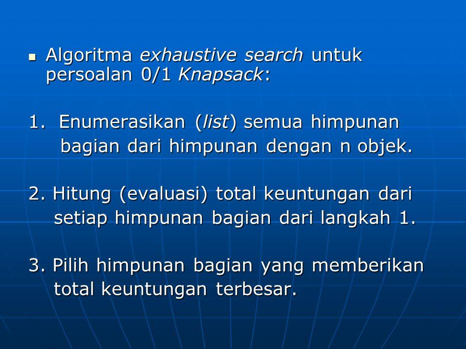 Algoritma exhaustive search untuk persoalan 0/1 Knapsack: Algoritma exhaustive search untuk persoalan 0/1 Knapsack: 1. Enumerasikan (list) semua himpu