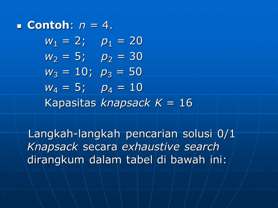 Contoh: n = 4. Contoh: n = 4. w 1 = 2; p 1 = 20 w 2 = 5; p 2 = 30 w 3 = 10; p 3 = 50 w 4 = 5; p 4 = 10 Kapasitas knapsack K = 16 Langkah-langkah penca