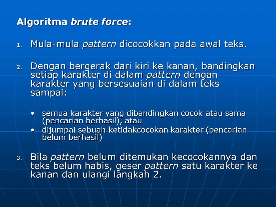 Algoritma brute force: 1. Mula-mula pattern dicocokkan pada awal teks. 2. Dengan bergerak dari kiri ke kanan, bandingkan setiap karakter di dalam patt