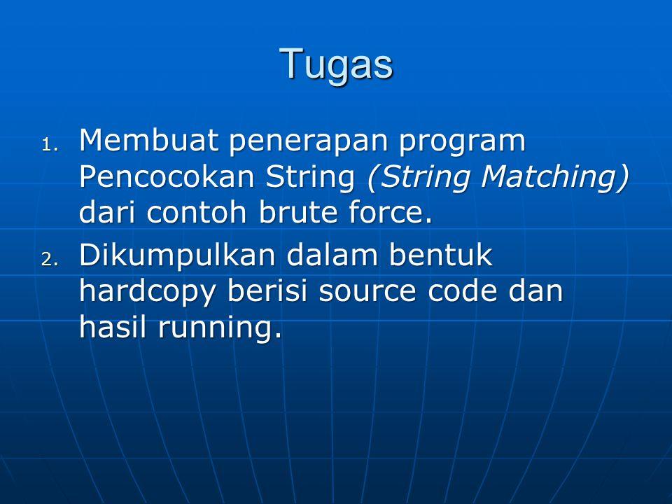 Tugas 1. Membuat penerapan program Pencocokan String (String Matching) dari contoh brute force. 2. Dikumpulkan dalam bentuk hardcopy berisi source cod