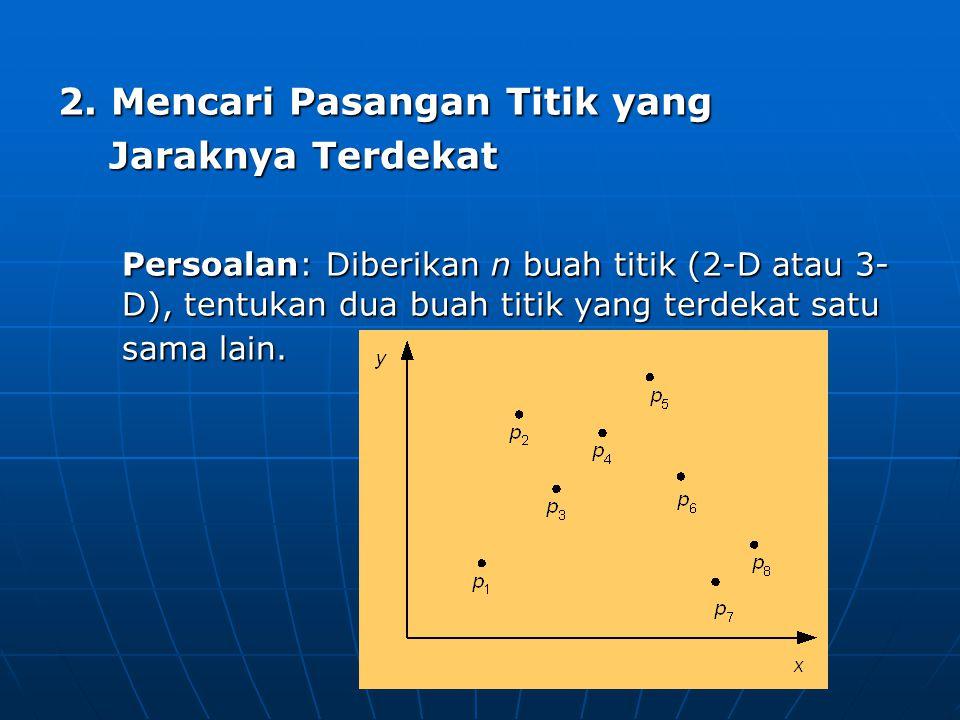 2. Mencari Pasangan Titik yang Jaraknya Terdekat Jaraknya Terdekat Persoalan: Diberikan n buah titik (2-D atau 3- D), tentukan dua buah titik yang ter