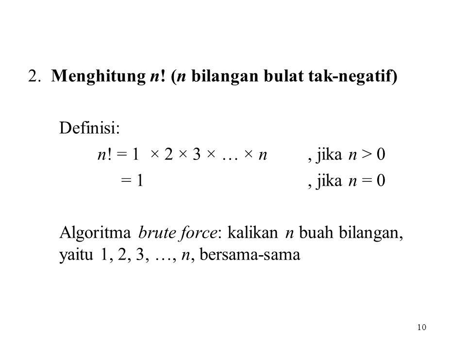 10 2. Menghitung n! (n bilangan bulat tak-negatif) Definisi: n! = 1 × 2 × 3 × … × n, jika n > 0 = 1, jika n = 0 Algoritma brute force: kalikan n buah