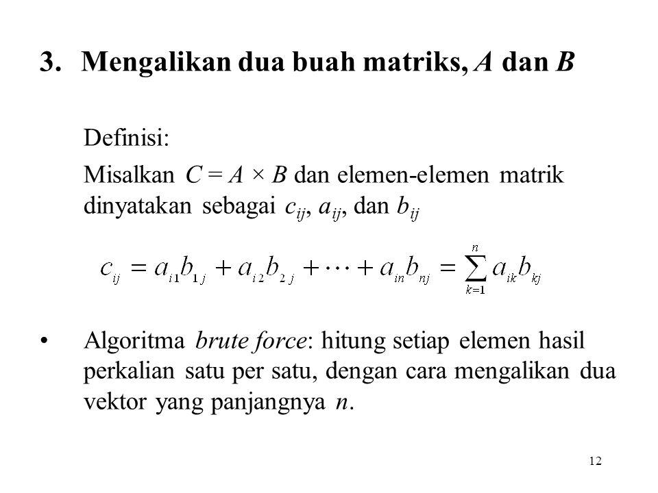 12 3. Mengalikan dua buah matriks, A dan B Definisi: Misalkan C = A × B dan elemen-elemen matrik dinyatakan sebagai c ij, a ij, dan b ij Algoritma bru