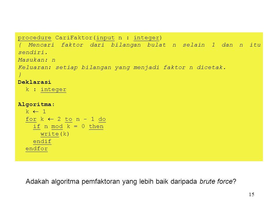 15 Adakah algoritma pemfaktoran yang lebih baik daripada brute force? procedure CariFaktor(input n : integer) { Mencari faktor dari bilangan bulat n s
