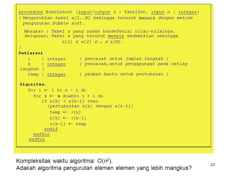 20 Kompleksitas waktu algoritma: O(n 2 ). Adakah algoritma pengurutan elemen elemen yang lebih mangkus?