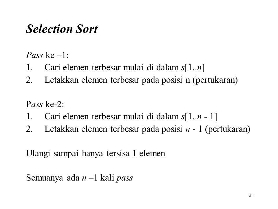 21 Selection Sort Pass ke –1: 1.Cari elemen terbesar mulai di dalam s[1..n] 2.Letakkan elemen terbesar pada posisi n (pertukaran) Pass ke-2: 1.Cari elemen terbesar mulai di dalam s[1..n - 1] 2.Letakkan elemen terbesar pada posisi n - 1 (pertukaran) Ulangi sampai hanya tersisa 1 elemen Semuanya ada n –1 kali pass