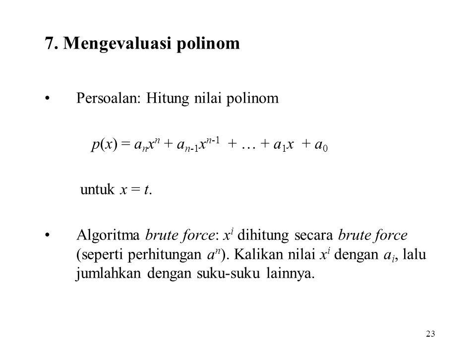 23 7. Mengevaluasi polinom Persoalan: Hitung nilai polinom p(x) = a n x n + a n-1 x n-1 + … + a 1 x + a 0 untuk x = t. Algoritma brute force: x i dihi