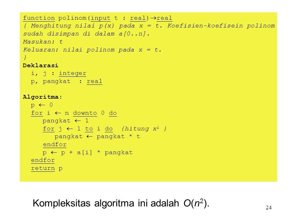 24 Kompleksitas algoritma ini adalah O(n 2 ). function polinom(input t : real)  real { Menghitung nilai p(x) pada x = t. Koefisien-koefisein polinom