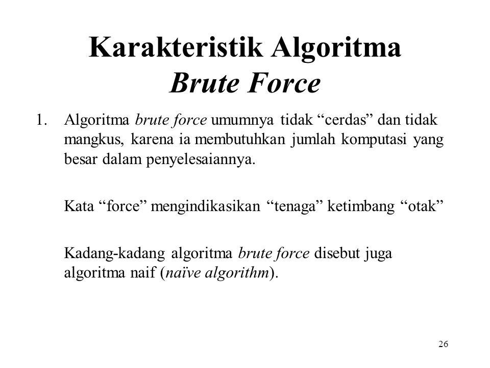 26 Karakteristik Algoritma Brute Force 1.Algoritma brute force umumnya tidak cerdas dan tidak mangkus, karena ia membutuhkan jumlah komputasi yang besar dalam penyelesaiannya.