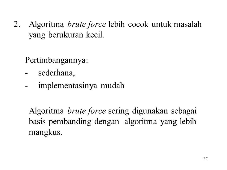27 2.Algoritma brute force lebih cocok untuk masalah yang berukuran kecil. Pertimbangannya: -sederhana, -implementasinya mudah Algoritma brute force s