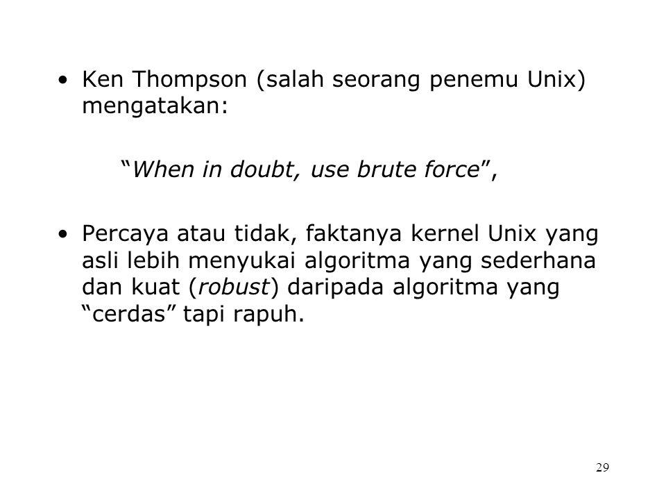 Ken Thompson (salah seorang penemu Unix) mengatakan: When in doubt, use brute force , Percaya atau tidak, faktanya kernel Unix yang asli lebih menyukai algoritma yang sederhana dan kuat (robust) daripada algoritma yang cerdas tapi rapuh.