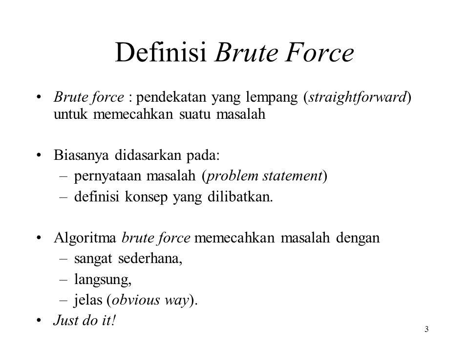 3 Definisi Brute Force Brute force : pendekatan yang lempang (straightforward) untuk memecahkan suatu masalah Biasanya didasarkan pada: –pernyataan masalah (problem statement) –definisi konsep yang dilibatkan.