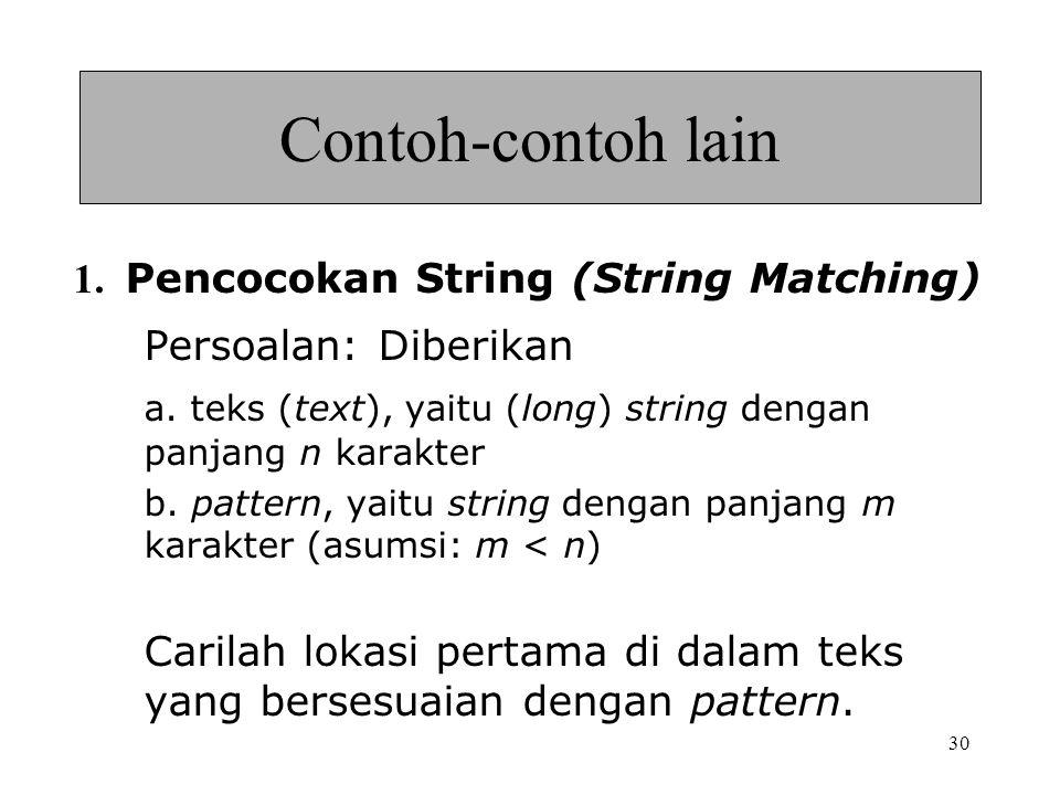 30 Contoh-contoh lain 1. Pencocokan String (String Matching) Persoalan: Diberikan a. teks (text), yaitu (long) string dengan panjang n karakter b. pat