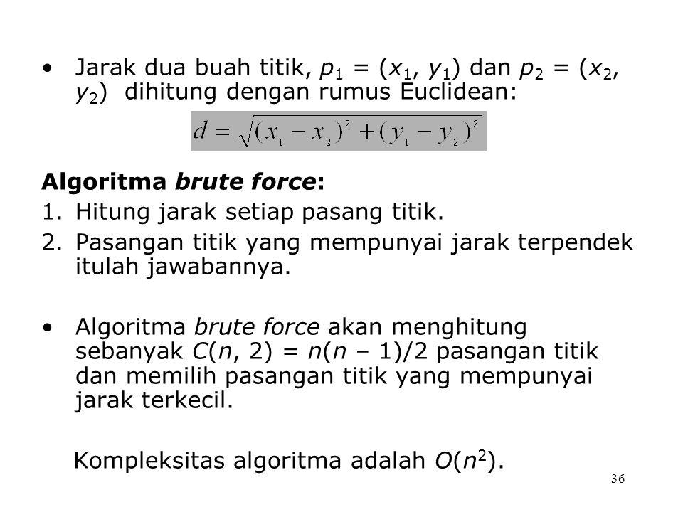 36 Jarak dua buah titik, p 1 = (x 1, y 1 ) dan p 2 = (x 2, y 2 ) dihitung dengan rumus Euclidean: Algoritma brute force: 1.Hitung jarak setiap pasang