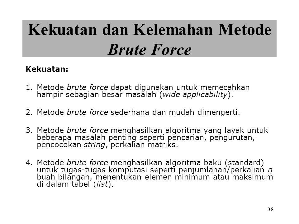 38 Kekuatan dan Kelemahan Metode Brute Force Kekuatan: 1.Metode brute force dapat digunakan untuk memecahkan hampir sebagian besar masalah (wide applicability).