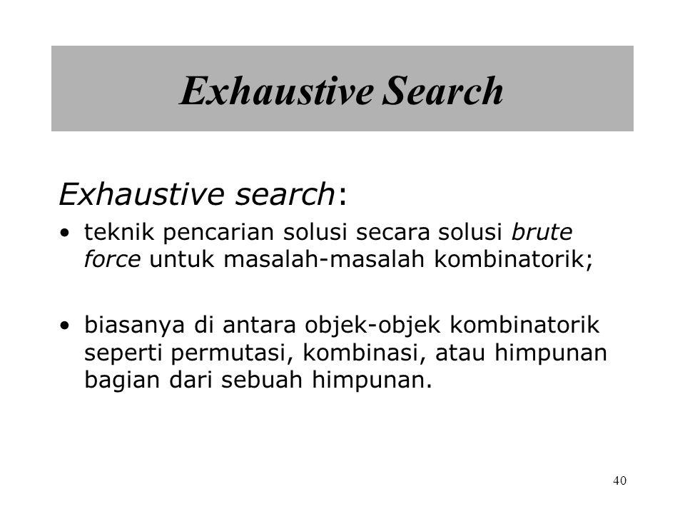 40 Exhaustive Search Exhaustive search: teknik pencarian solusi secara solusi brute force untuk masalah-masalah kombinatorik; biasanya di antara objek-objek kombinatorik seperti permutasi, kombinasi, atau himpunan bagian dari sebuah himpunan.