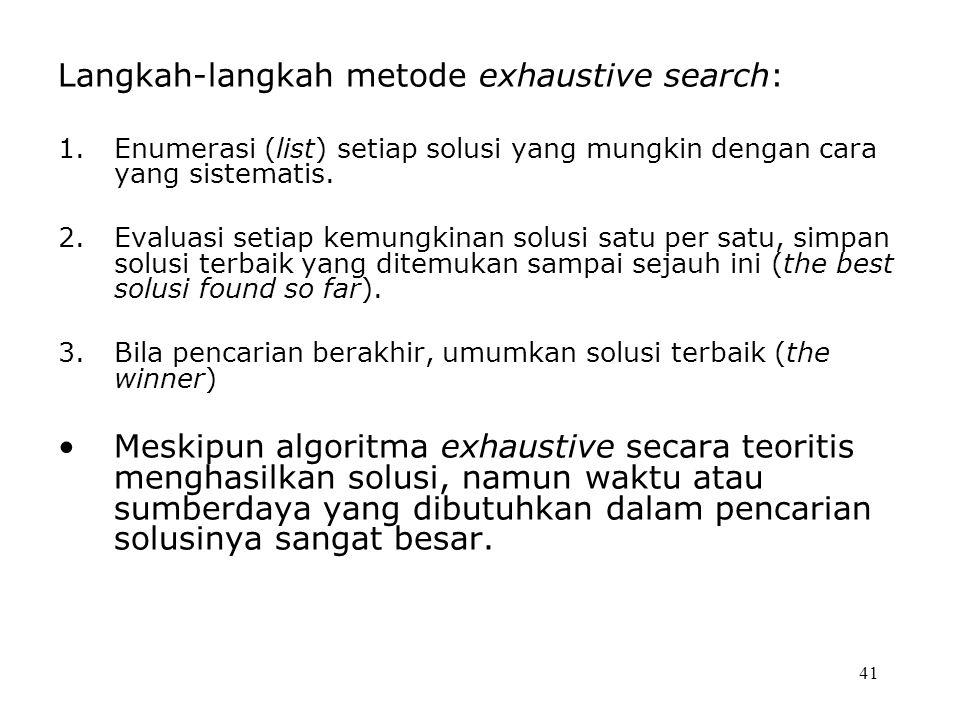 41 Langkah-langkah metode exhaustive search: 1.Enumerasi (list) setiap solusi yang mungkin dengan cara yang sistematis. 2.Evaluasi setiap kemungkinan