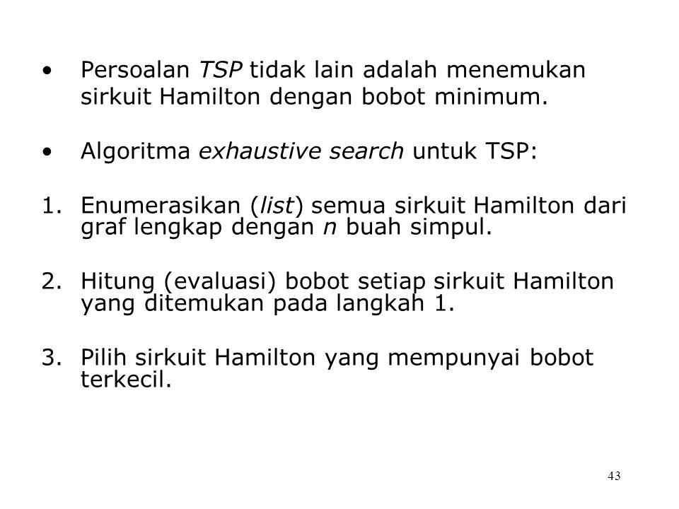 43 Persoalan TSP tidak lain adalah menemukan sirkuit Hamilton dengan bobot minimum. Algoritma exhaustive search untuk TSP: 1.Enumerasikan (list) semua