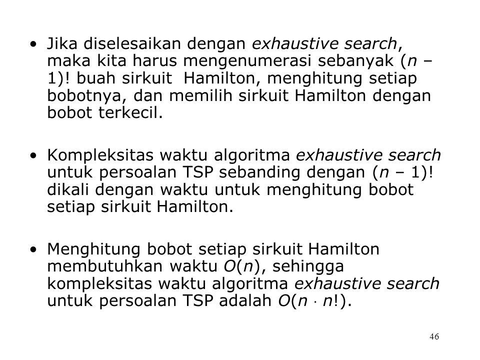 46 Jika diselesaikan dengan exhaustive search, maka kita harus mengenumerasi sebanyak (n – 1).