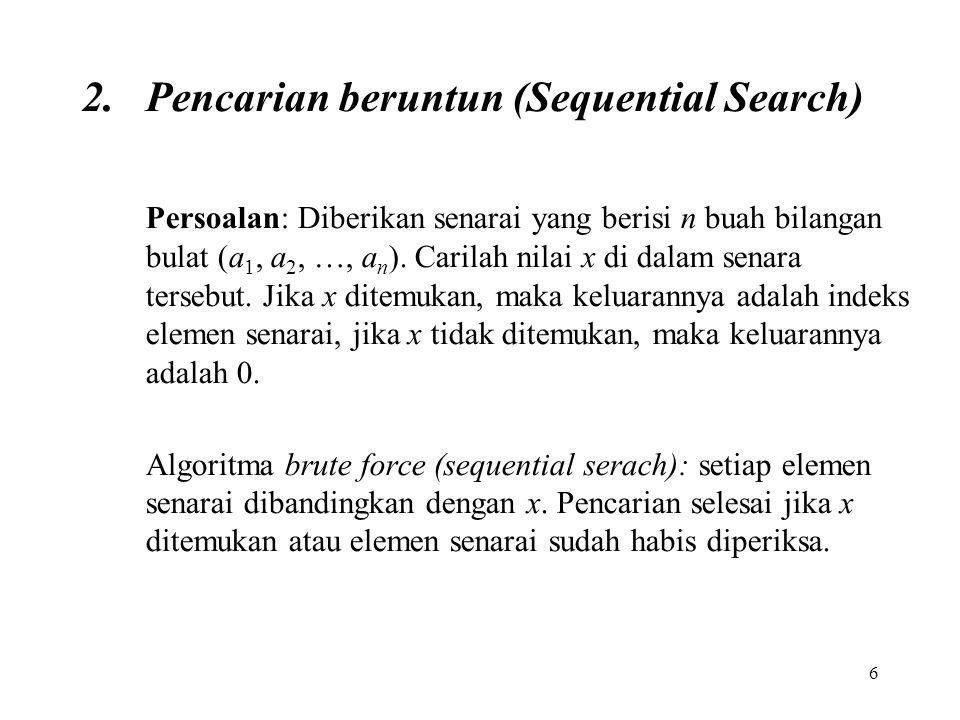 6 2.Pencarian beruntun (Sequential Search) Persoalan: Diberikan senarai yang berisi n buah bilangan bulat (a 1, a 2, …, a n ). Carilah nilai x di dala