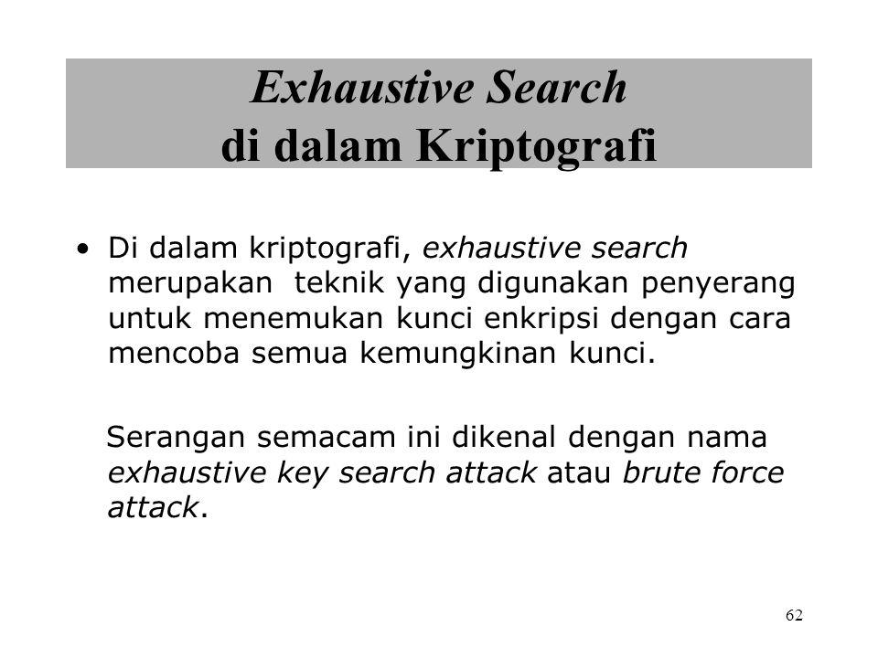 62 Exhaustive Search di dalam Kriptografi Di dalam kriptografi, exhaustive search merupakan teknik yang digunakan penyerang untuk menemukan kunci enkripsi dengan cara mencoba semua kemungkinan kunci.