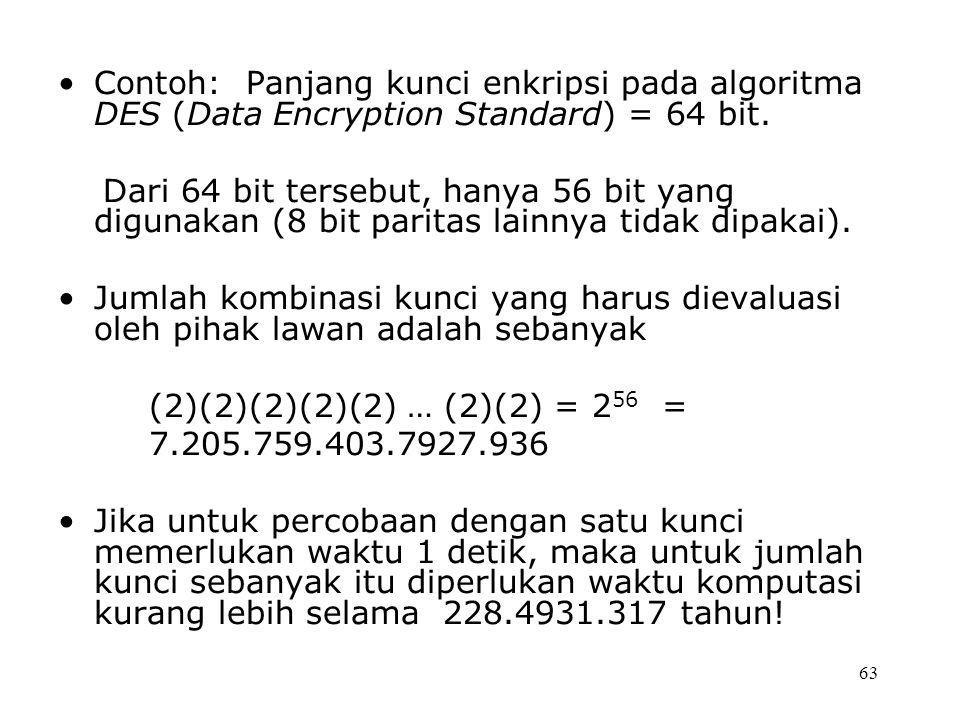 63 Contoh: Panjang kunci enkripsi pada algoritma DES (Data Encryption Standard) = 64 bit. Dari 64 bit tersebut, hanya 56 bit yang digunakan (8 bit par
