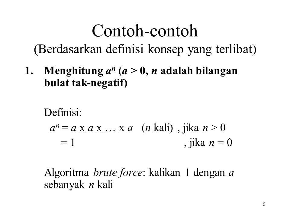8 Contoh-contoh (Berdasarkan definisi konsep yang terlibat) 1.Menghitung a n (a > 0, n adalah bilangan bulat tak-negatif) Definisi: a n = a x a x … x a (n kali), jika n > 0 = 1, jika n = 0 Algoritma brute force: kalikan 1 dengan a sebanyak n kali