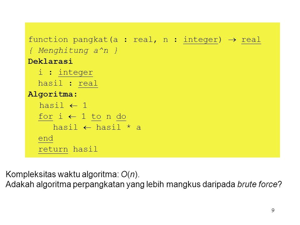 9 function pangkat(a : real, n : integer)  real { Menghitung a^n } Deklarasi i : integer hasil : real Algoritma: hasil  1 for i  1 to n do hasil  hasil * a end return hasil Kompleksitas waktu algoritma: O(n).