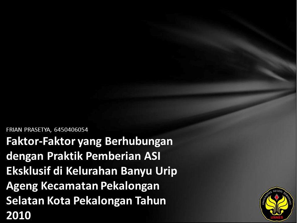 FRIAN PRASETYA, 6450406054 Faktor-Faktor yang Berhubungan dengan Praktik Pemberian ASI Eksklusif di Kelurahan Banyu Urip Ageng Kecamatan Pekalongan Selatan Kota Pekalongan Tahun 2010