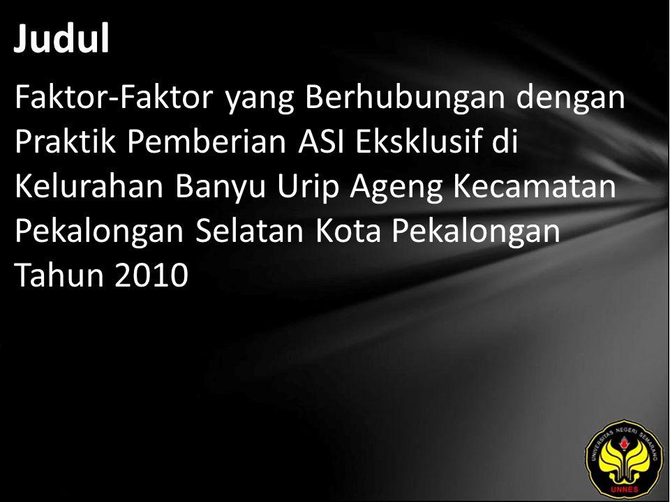Judul Faktor-Faktor yang Berhubungan dengan Praktik Pemberian ASI Eksklusif di Kelurahan Banyu Urip Ageng Kecamatan Pekalongan Selatan Kota Pekalongan Tahun 2010