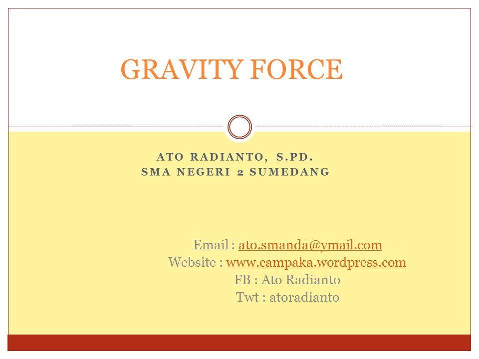 ATO RADIANTO, S.PD. SMA NEGERI 2 SUMEDANG GRAVITY FORCE Email : ato.smanda@ymail.comato.smanda@ymail.com Website : www.campaka.wordpress.comwww.campak