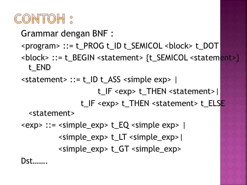 Grammar dengan BNF : ::= t_PROG t_ID t_SEMICOL t_DOT ::= t_BEGIN {t_SEMICOL } t_END ::= t_ID t_ASS | t_IF t_THEN | t_IF t_THEN t_ELSE ::= t_EQ | t_LT
