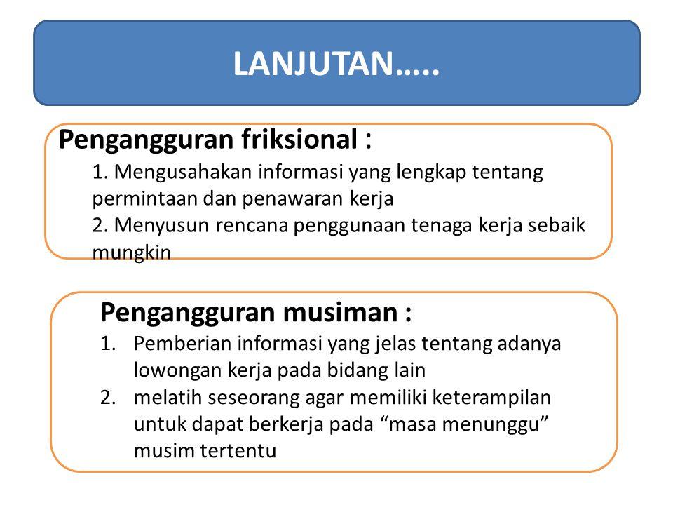 Pengangguran friksional : 1. Mengusahakan informasi yang lengkap tentang permintaan dan penawaran kerja 2. Menyusun rencana penggunaan tenaga kerja se