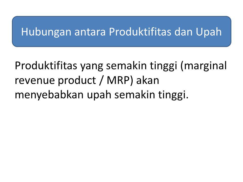 Produktifitas yang semakin tinggi (marginal revenue product / MRP) akan menyebabkan upah semakin tinggi. Hubungan antara Produktifitas dan Upah