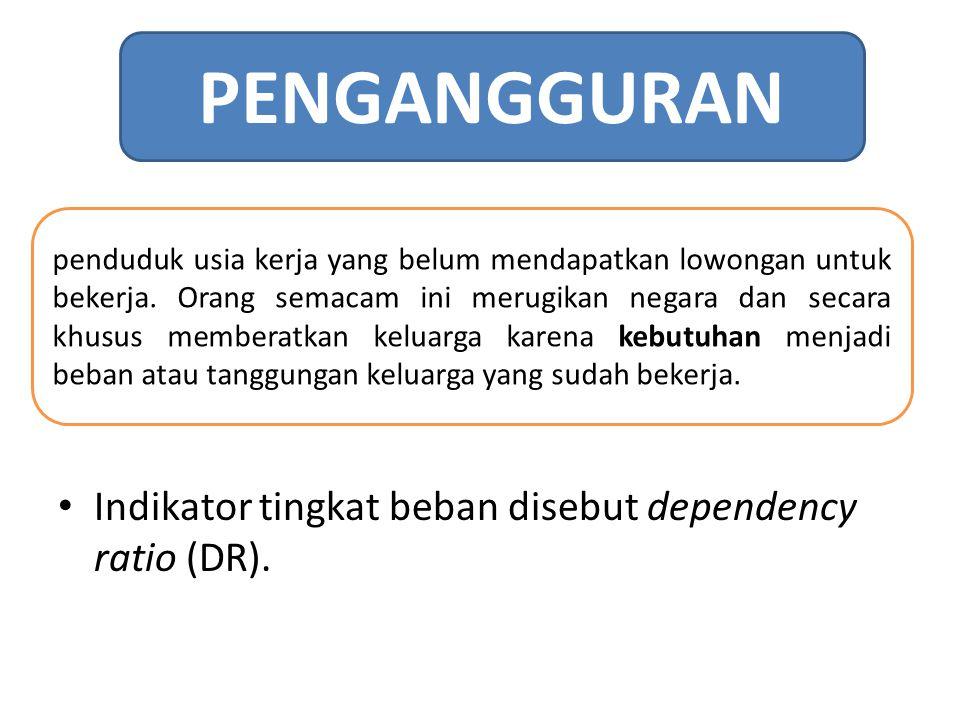 Indikator tingkat beban disebut dependency ratio (DR). PENGANGGURAN penduduk usia kerja yang belum mendapatkan lowongan untuk bekerja. Orang semacam i