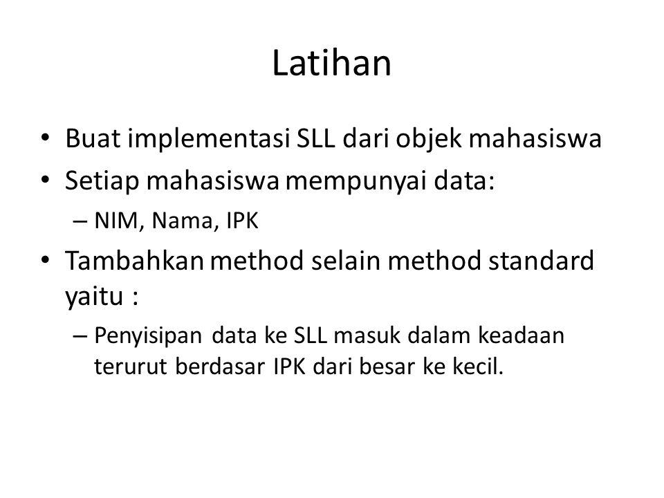 Latihan Buat implementasi SLL dari objek mahasiswa Setiap mahasiswa mempunyai data: – NIM, Nama, IPK Tambahkan method selain method standard yaitu : –