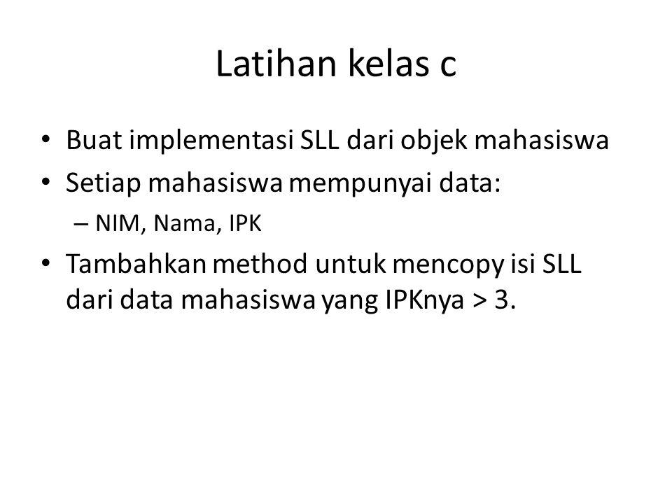 Latihan kelas c Buat implementasi SLL dari objek mahasiswa Setiap mahasiswa mempunyai data: – NIM, Nama, IPK Tambahkan method untuk mencopy isi SLL da