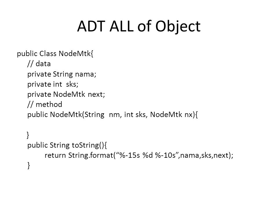 ADT ALL of Object public Class NodeMtk{ // data private String nama; private int sks; private NodeMtk next; // method public NodeMtk(String nm, int sks, NodeMtk nx){ } public String toString(){ return String.format( %-15s %d %-10s ,nama,sks,next); }