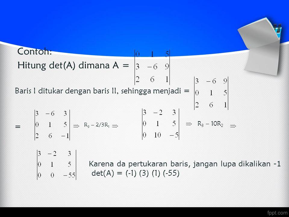 Contoh: Hitung det(A) dimana A = Baris I ditukar dengan baris II, sehingga menjadi = R 3 – 2/3R 1 R 3 – 10R 2 = Karena da pertukaran baris, jangan lupa dikalikan -1 det(A) = (-1) (3) (1) (-55)