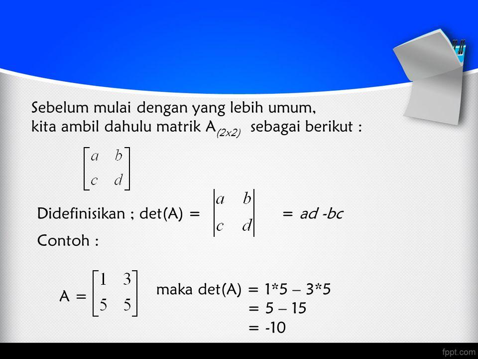 Sebelum mulai dengan yang lebih umum, kita ambil dahulu matrik A (2x2) sebagai berikut : Didefinisikan ; det(A) = = ad -bc Contoh : maka det(A) = 1*5 – 3*5 = 5 – 15 = -10 A =