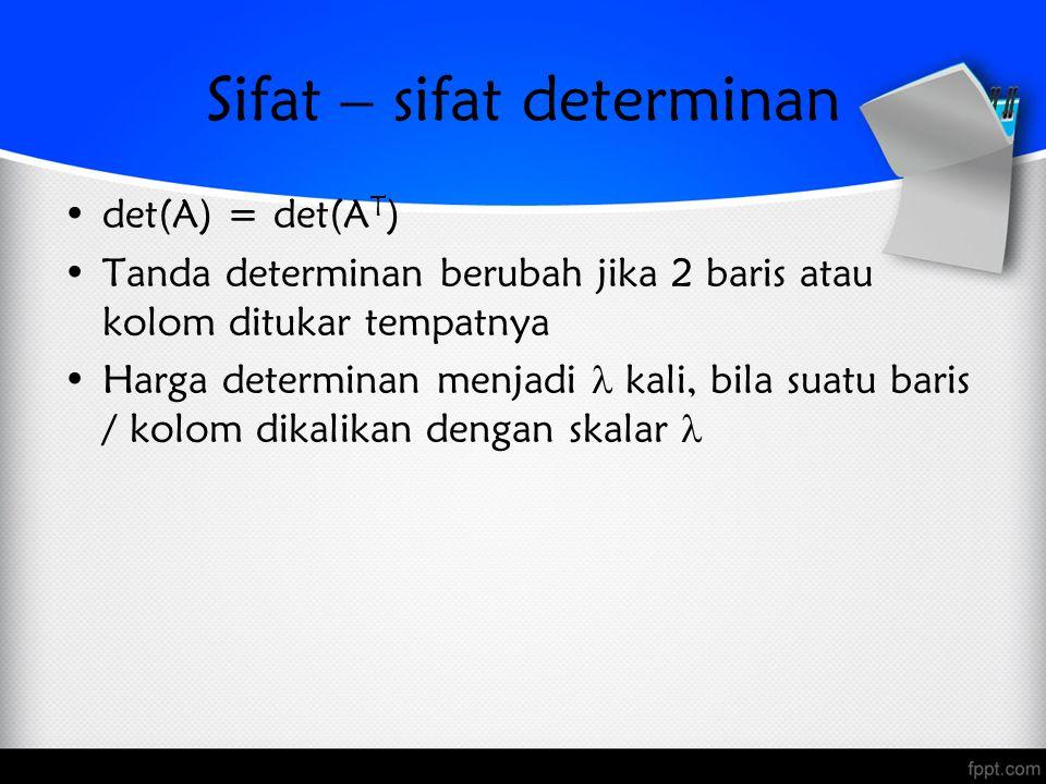 Sifat – sifat determinan det(A) = det(A T ) Tanda determinan berubah jika 2 baris atau kolom ditukar tempatnya Harga determinan menjadi kali, bila suatu baris / kolom dikalikan dengan skalar