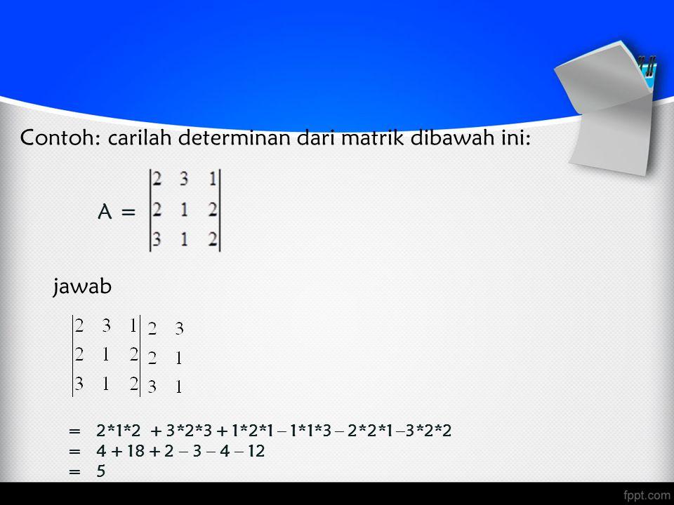 Contoh: carilah determinan dari matrik dibawah ini: A = jawab = 2*1*2 + 3*2*3 + 1*2*1 – 1*1*3 – 2*2*1 –3*2*2 = 4 + 18 + 2 – 3 – 4 – 12 = 5