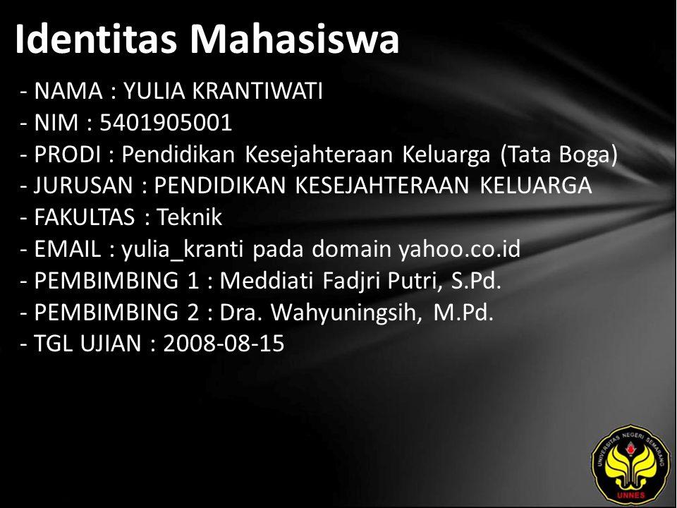 Identitas Mahasiswa - NAMA : YULIA KRANTIWATI - NIM : 5401905001 - PRODI : Pendidikan Kesejahteraan Keluarga (Tata Boga) - JURUSAN : PENDIDIKAN KESEJAHTERAAN KELUARGA - FAKULTAS : Teknik - EMAIL : yulia_kranti pada domain yahoo.co.id - PEMBIMBING 1 : Meddiati Fadjri Putri, S.Pd.