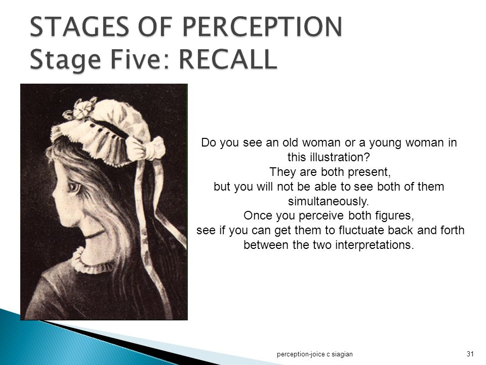 perception-joice c siagian31 Do you see an old woman or a young woman in this illustration? They are both present, but you will not be able to see bot
