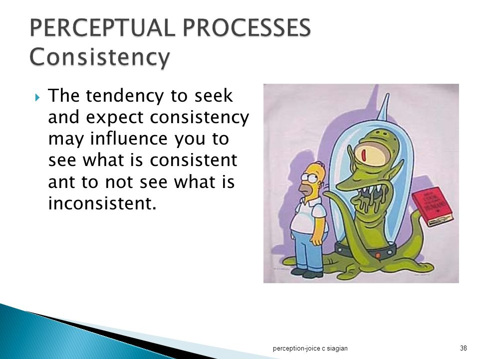  The tendency to seek and expect consistency may influence you to see what is consistent ant to not see what is inconsistent. perception-joice c siag