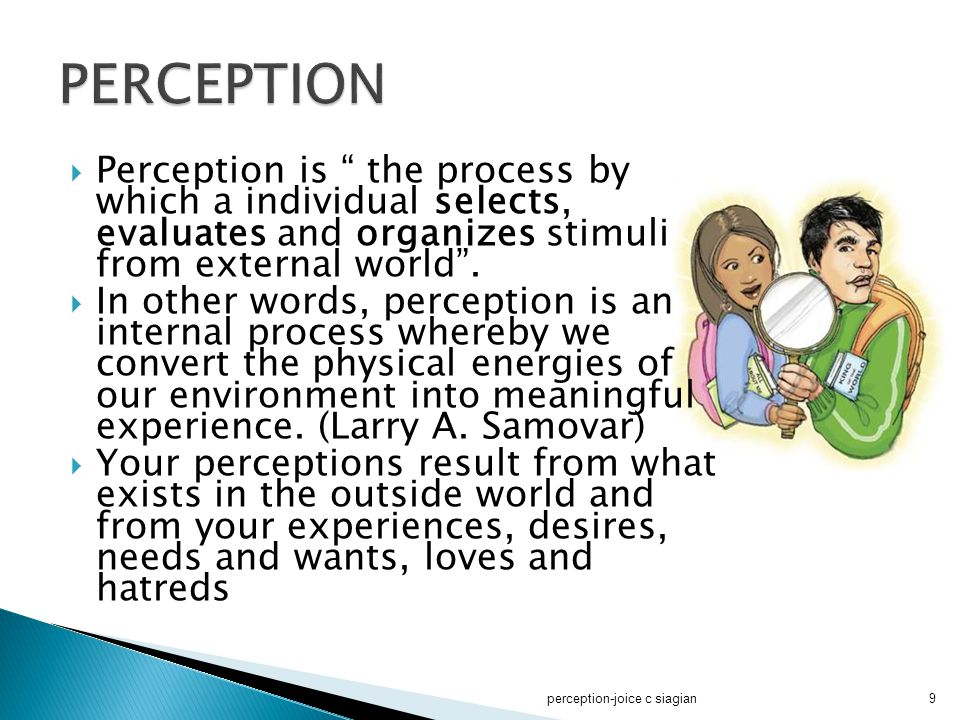 " Perception is "" the process by which a individual selects, evaluates and organizes stimuli from external world"".  In other words, perception is an"