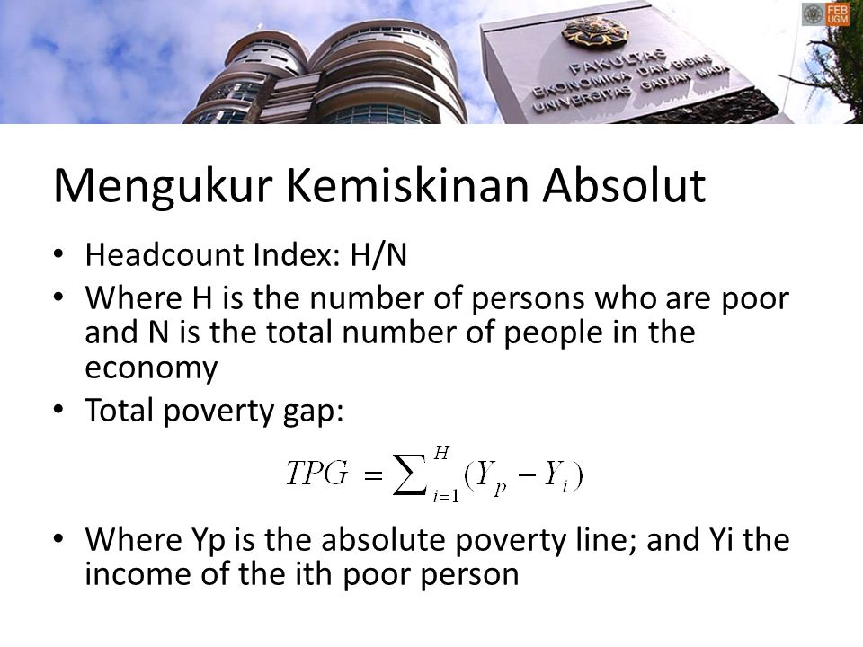 Mengukur Kemiskinan Absolut Headcount Index: H/N Where H is the number of persons who are poor and N is the total number of people in the economy Total poverty gap: Where Yp is the absolute poverty line; and Yi the income of the ith poor person