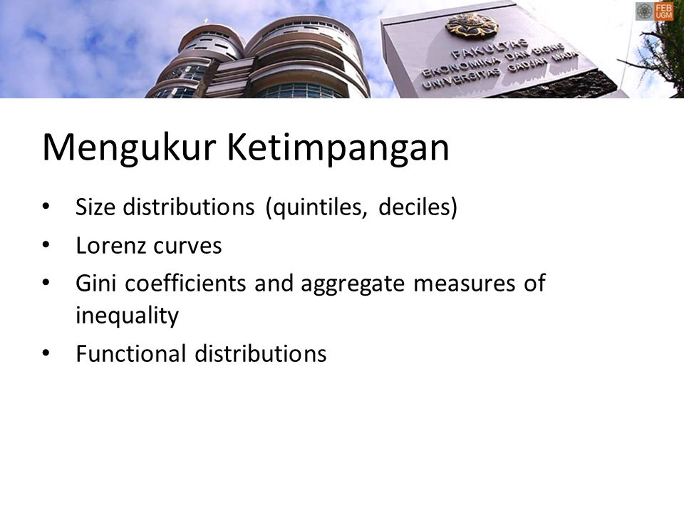 Mengukur Ketimpangan Size distributions (quintiles, deciles) Lorenz curves Gini coefficients and aggregate measures of inequality Functional distributions