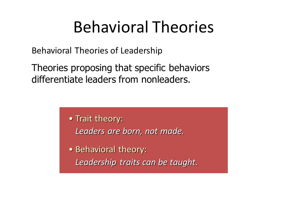 Behavioral Theories Trait theory: Leaders are born, not made.Trait theory: Leaders are born, not made.